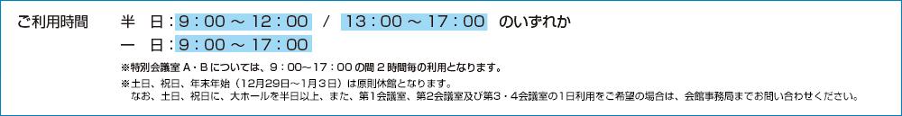 ご利用時間(半日:9:00〜12:00/13:00〜17:00のいずれか、一日:9:00〜17:00)※特別会議室A・Bについては、9:00〜17:00の間の2時間の利用となります。※土日、祝日、年末年始(12月29日〜1月3日)は原則休館となります。なお、土日、祝日に大ホールを半日以上、また、第1会議室、第2会議室および、第3・4会議室の1日利用をご希望の場合は、会館事務局までお問い合わせくださ
